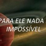 PARA ELE NADA É IMPOSSÍVEL