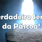 O VERDADEIRO SENTIDO DA PÁSCOA!