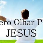 QUERO OLHAR PARA JESUS