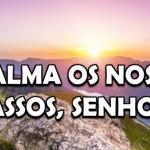 ACALMA OS NOSSOS PASSOS, SENHOR!