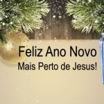 FELIZ ANO NOVO MAIS PERTO DE JESUS (Vídeo)