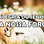 A ALEGRIA DO SENHOR É A NOSSA FORÇA!
