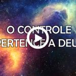 O CONTROLE PERTENCE A DEUS (Vídeo e PowerPoint)